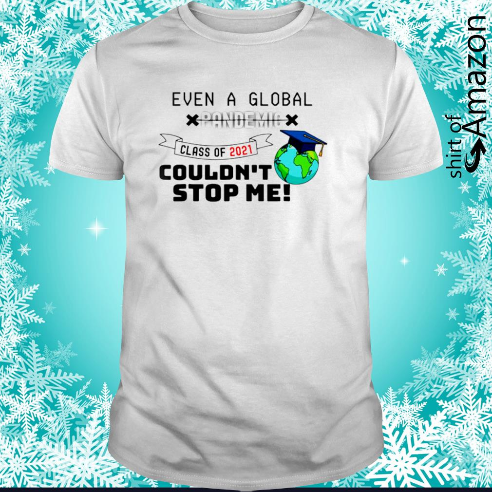 Even a global pandemic class of 2021 couldn't stop me shirt