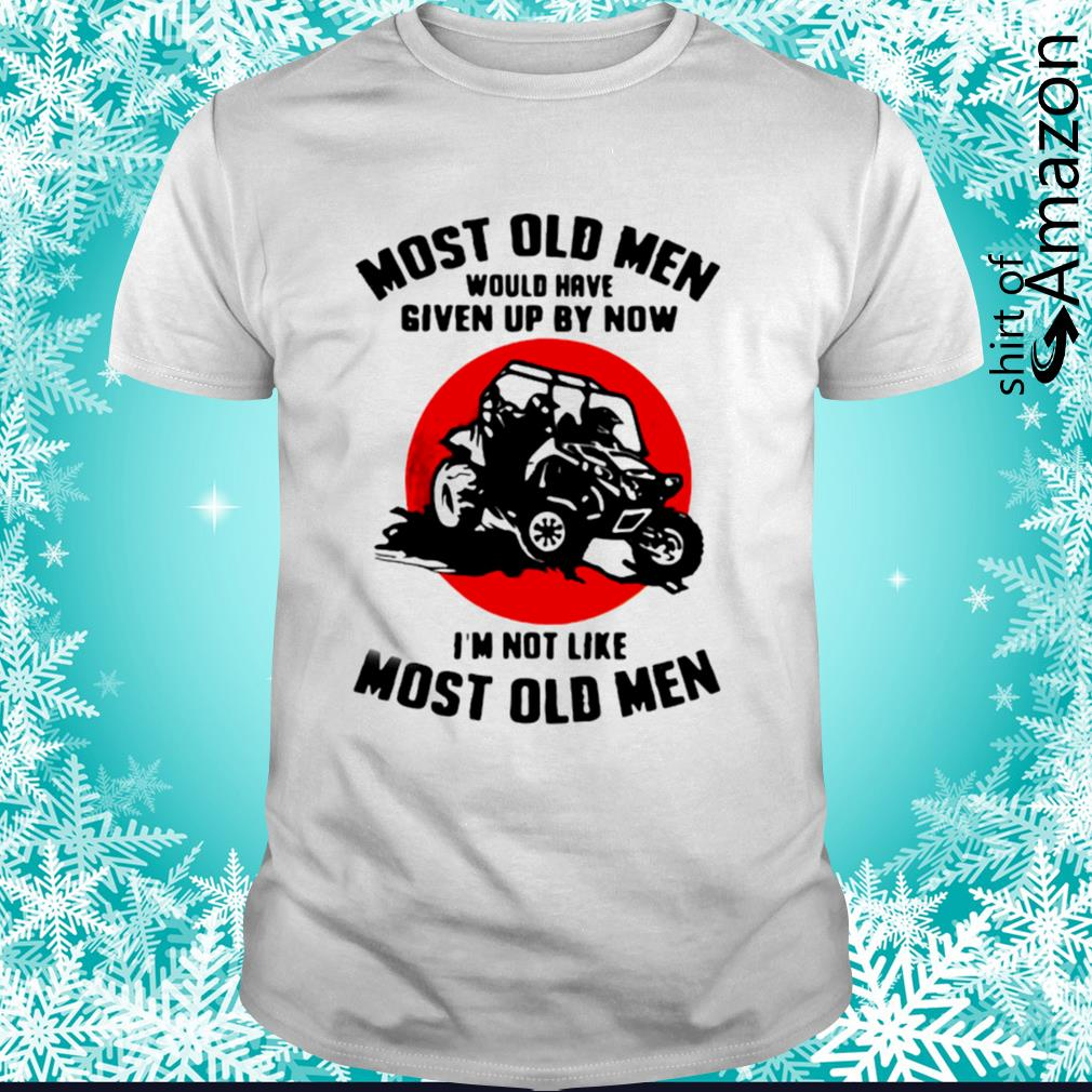 Most old men would have given up by now I'm not like shirt