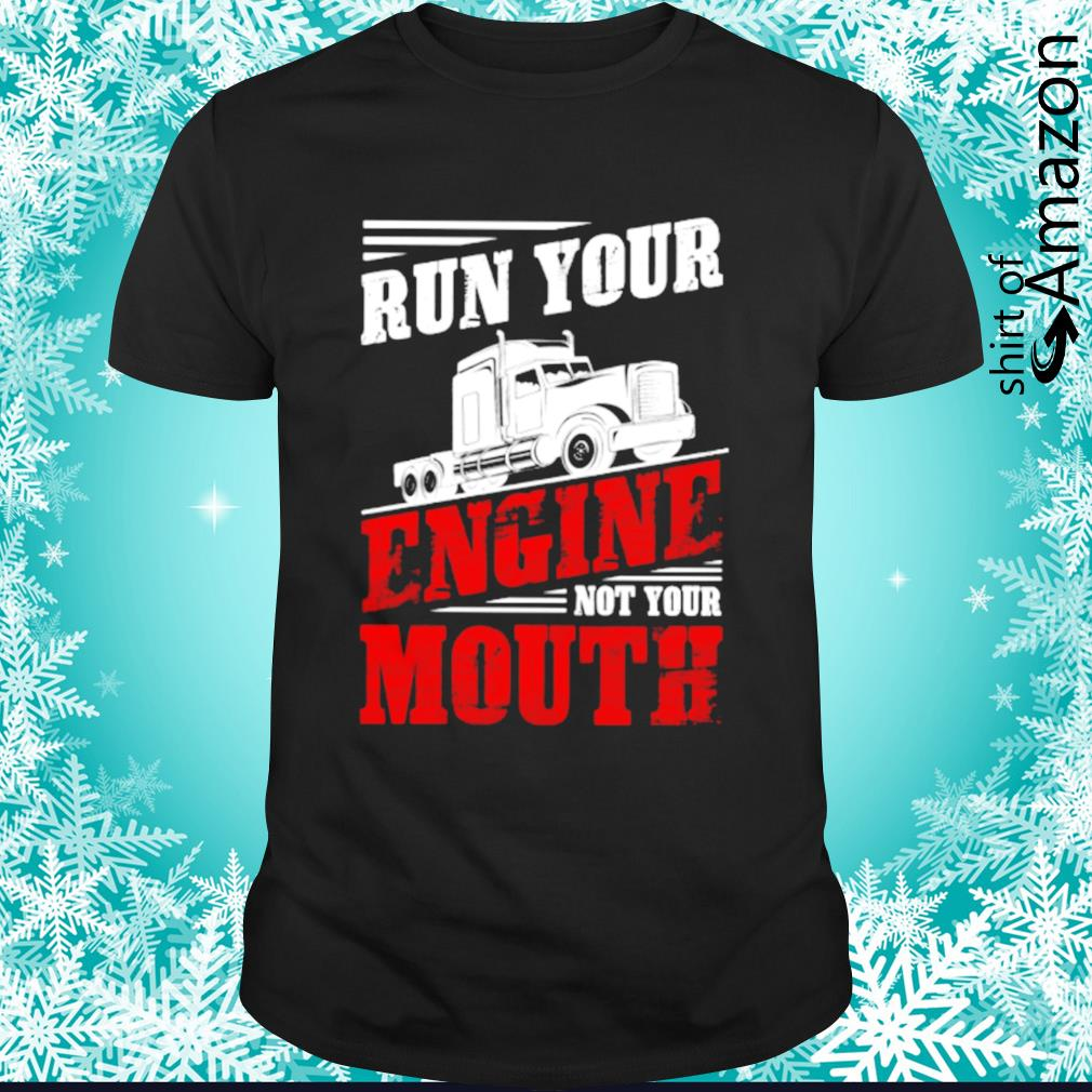 Run your engine not your mouth shirt