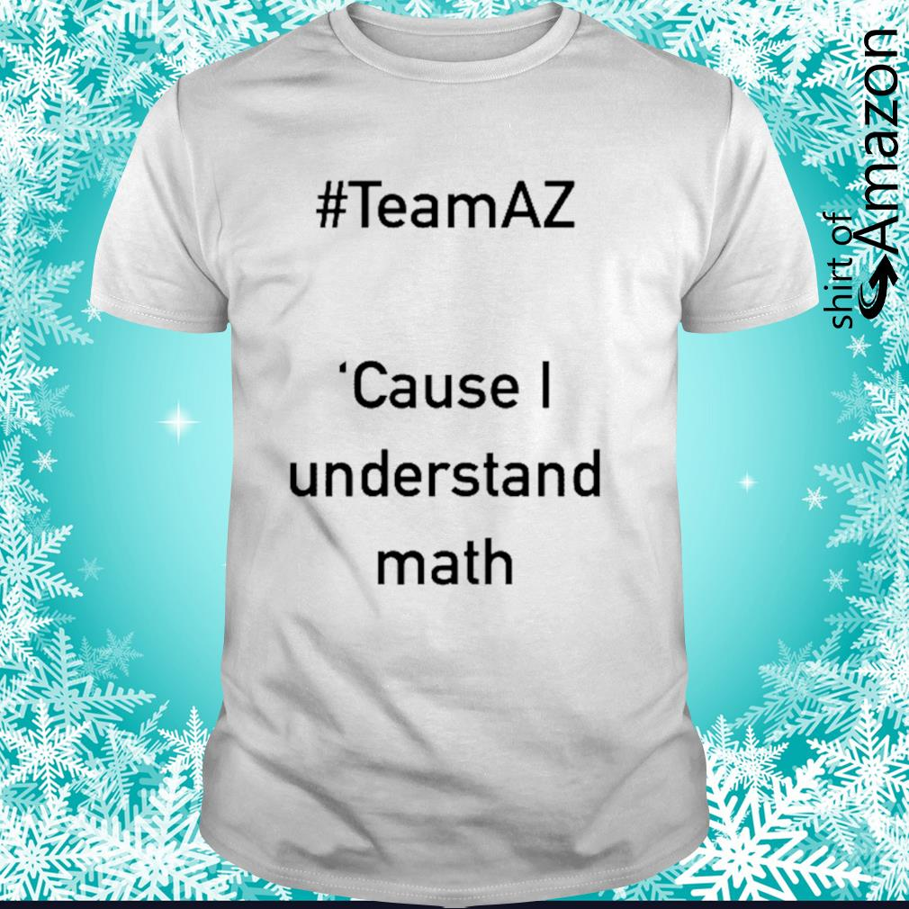 Team AZ cause I understand math shirt