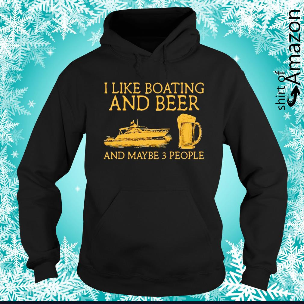 I like boating and beer and maybe 3 people hoodie