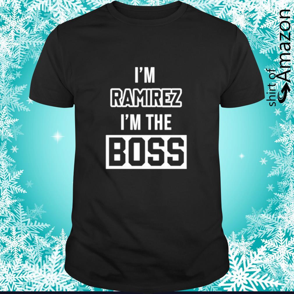 I'm ramirez I'm the boss shirt