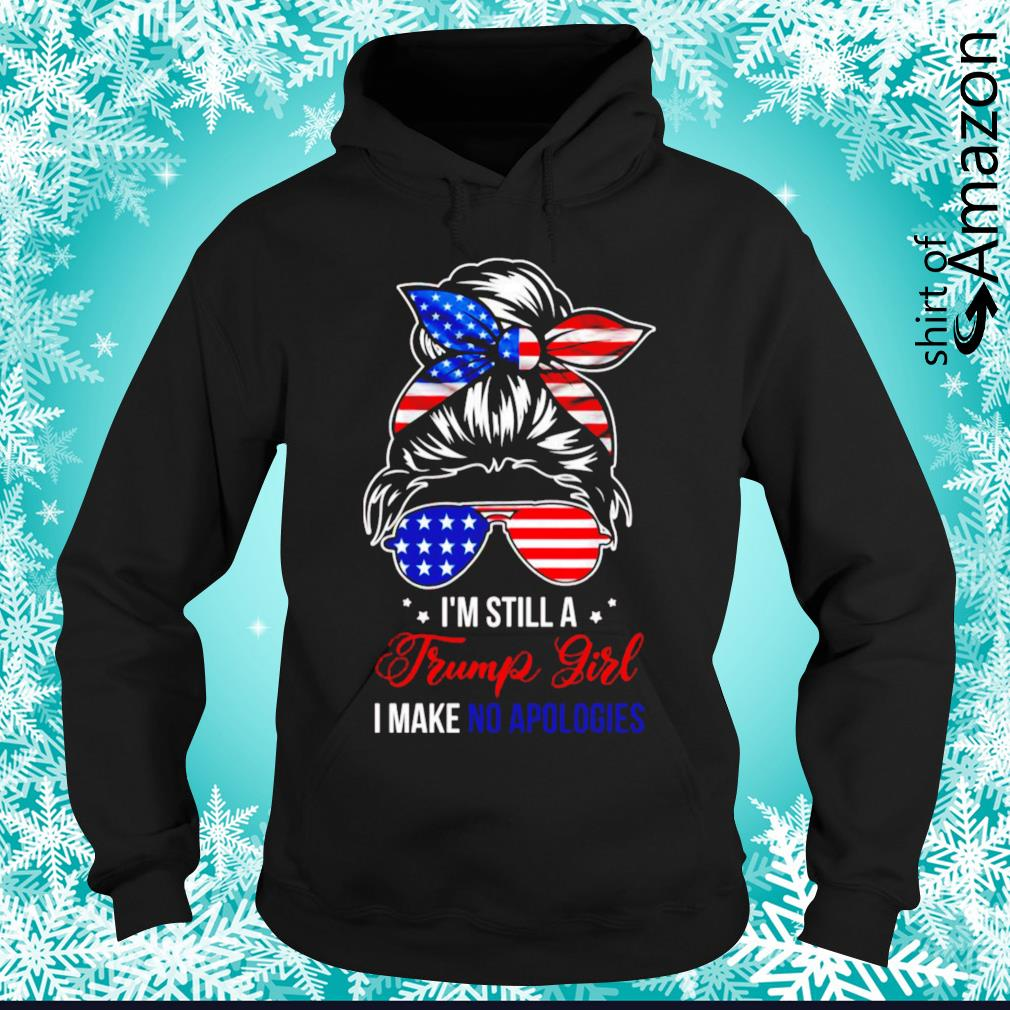 I'm still a Trump girl I make no apologies hoodie