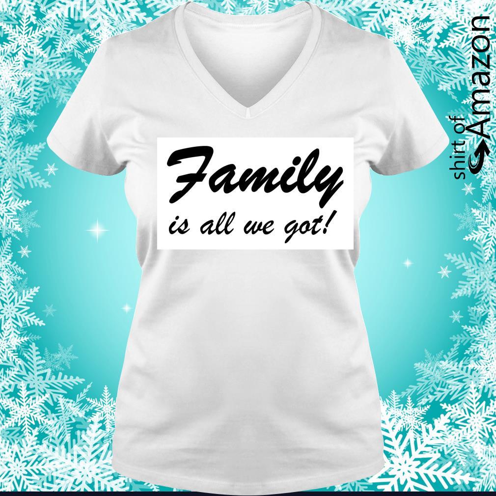 Family is all we got s v-neck-t-shirt