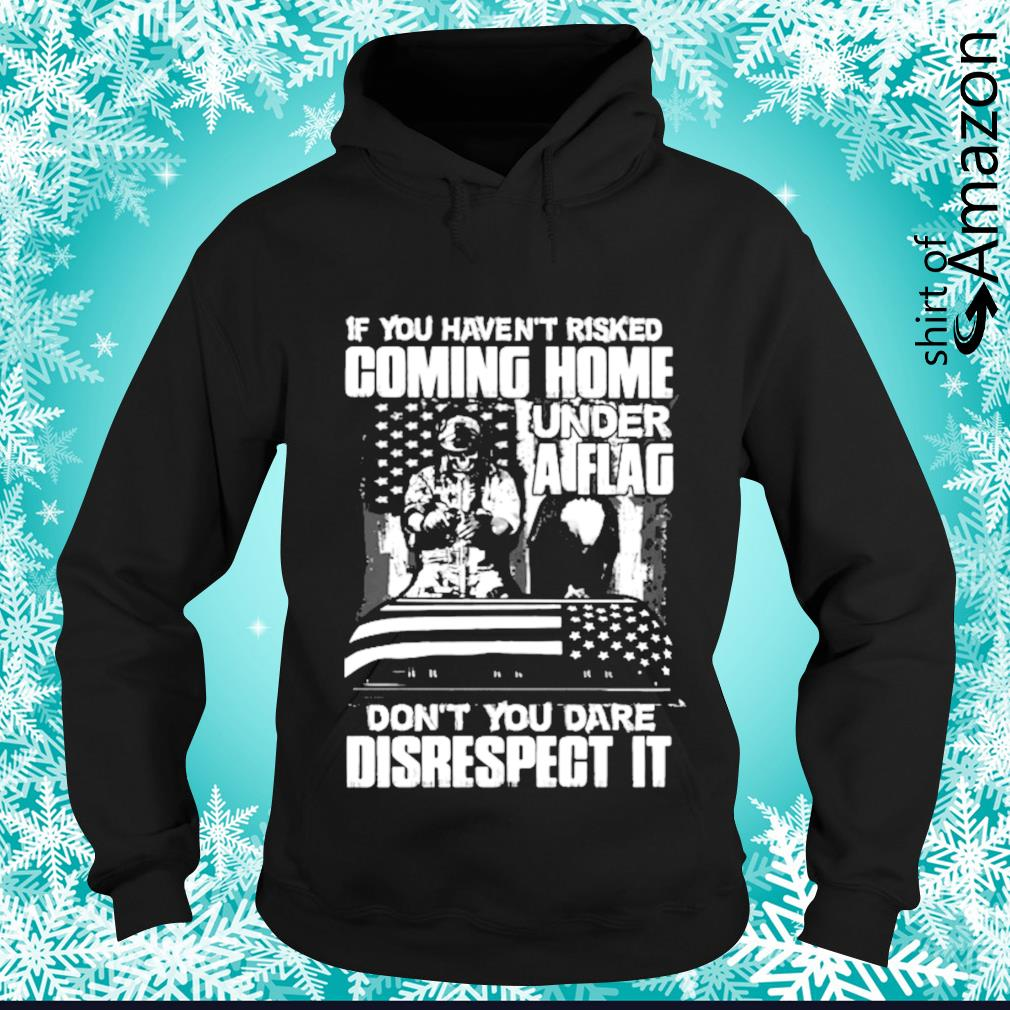 If you haven't risked coming home under a flag don't you dare disrespect it s hoodie