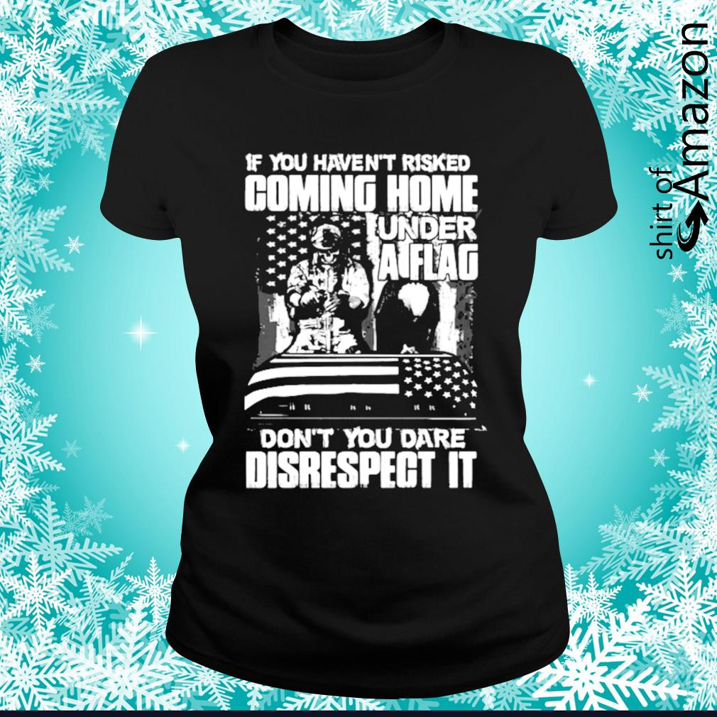 If you haven't risked coming home under a flag don't you dare disrespect it s ladies-tee