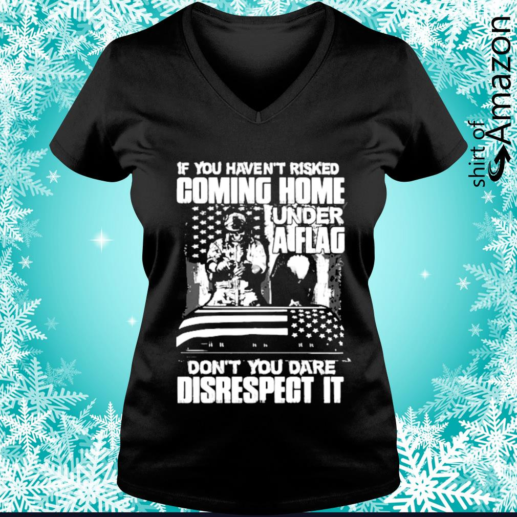 If you haven't risked coming home under a flag don't you dare disrespect it s v-neck-t-shirt