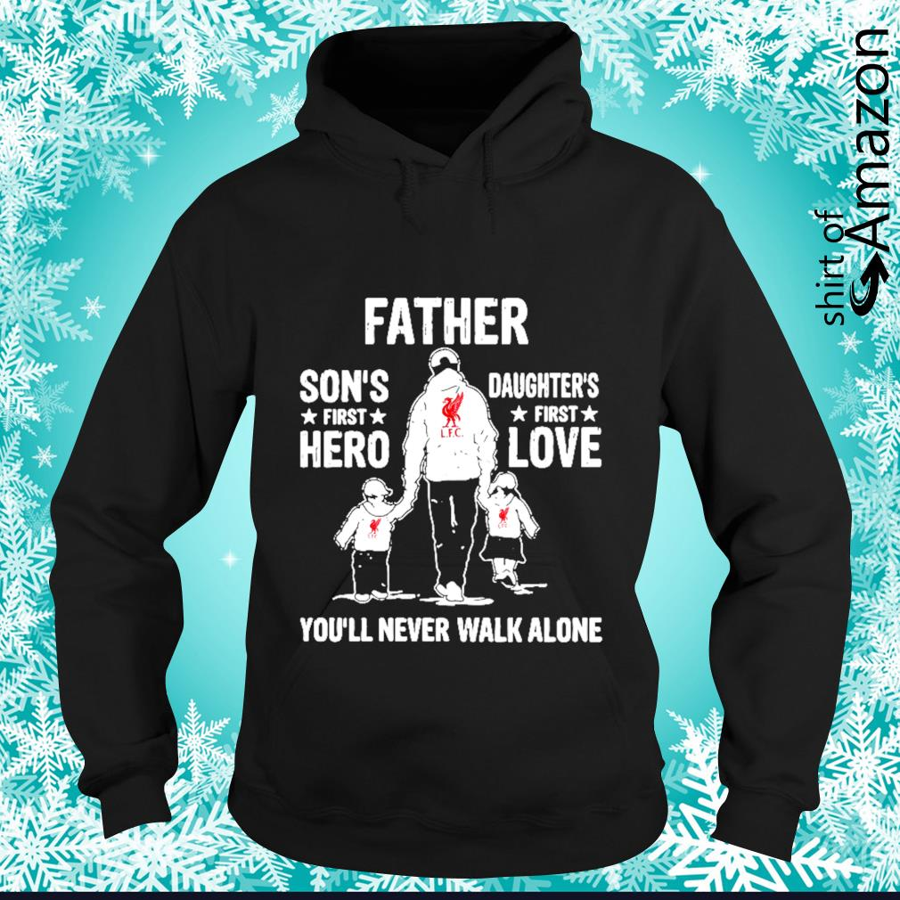 Liverpool Father Son's first hero Daughter's first love you'll never walk alone s hoodie