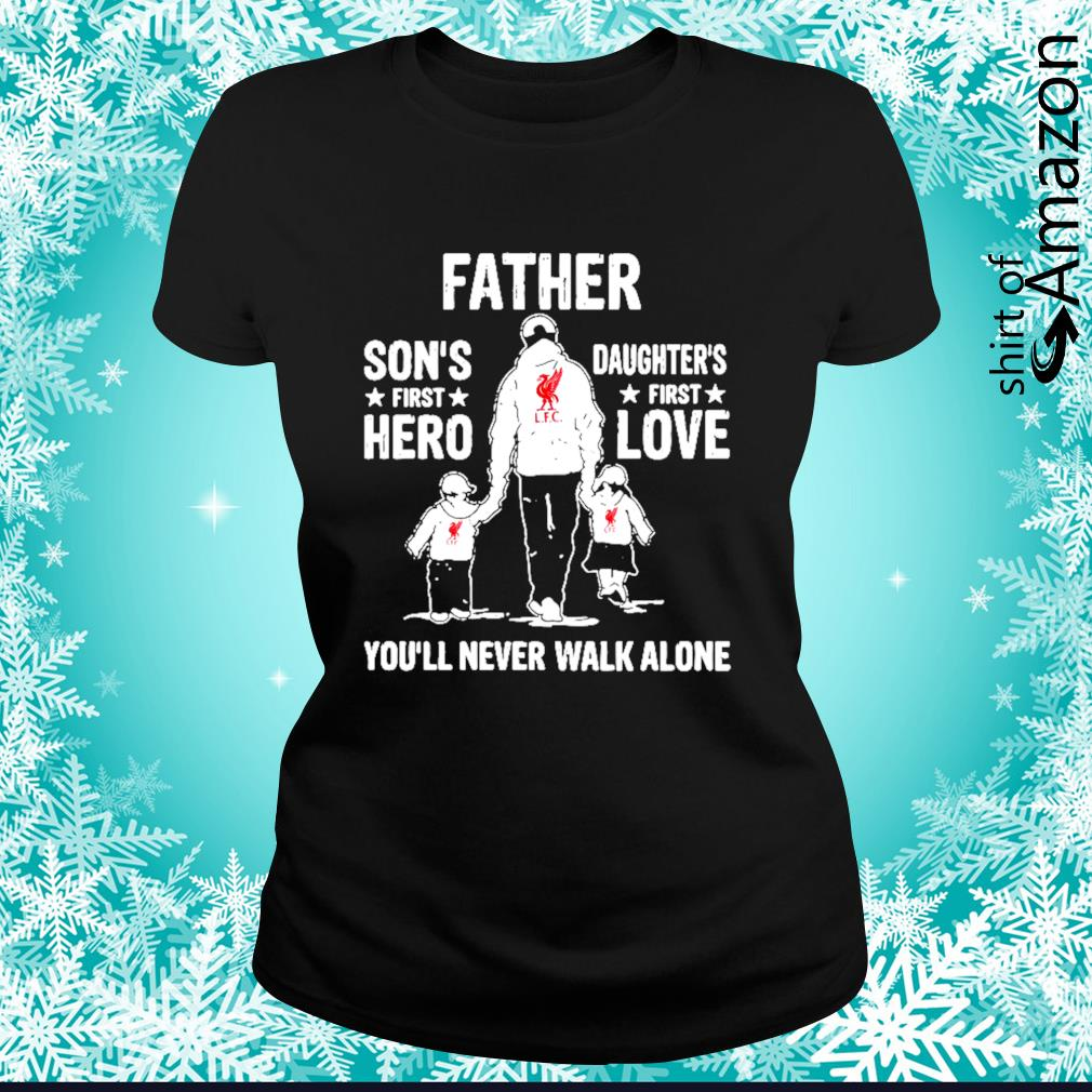 Liverpool Father Son's first hero Daughter's first love you'll never walk alone s ladies-tee