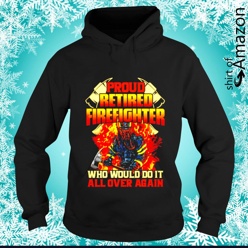 Pround retired firefighter who would do it all over again s hoodie