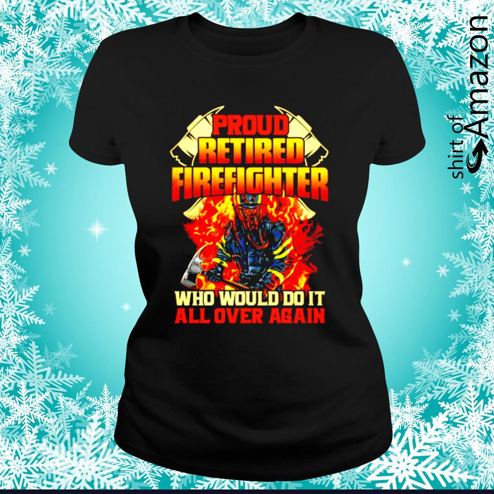 Pround retired firefighter who would do it all over again s ladies-tee