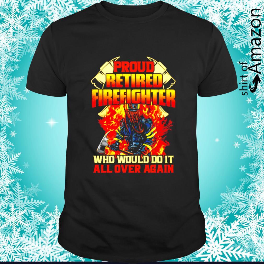 Pround retired firefighter who would do it all over again shirt