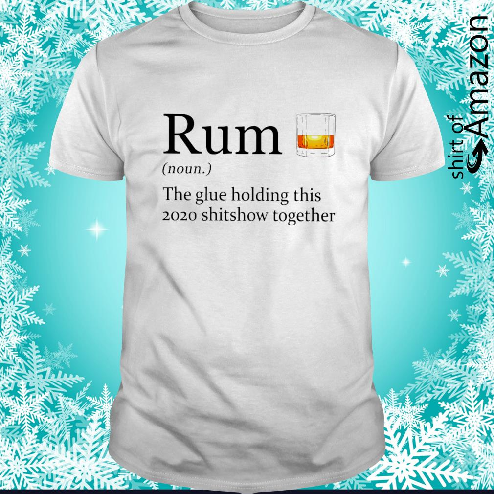 Rum noun the glue holding this 2020 shitshow together shirt