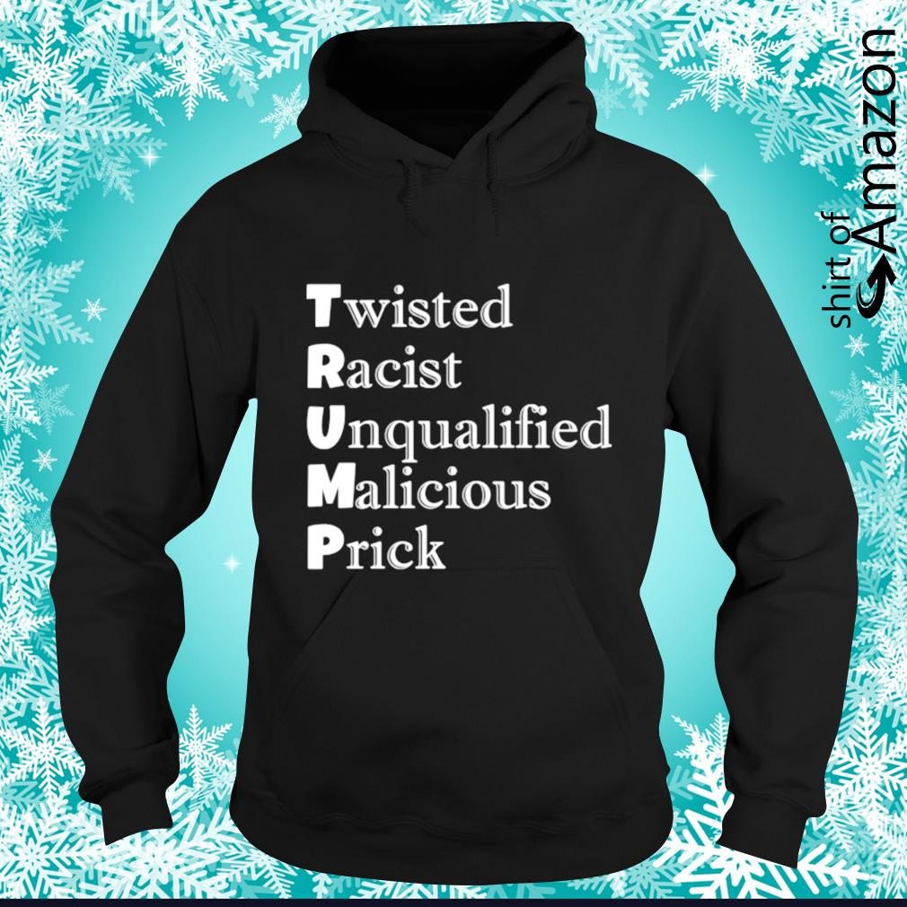 Trump Twisted Racist Unqualified Malicious Prick s hoodie