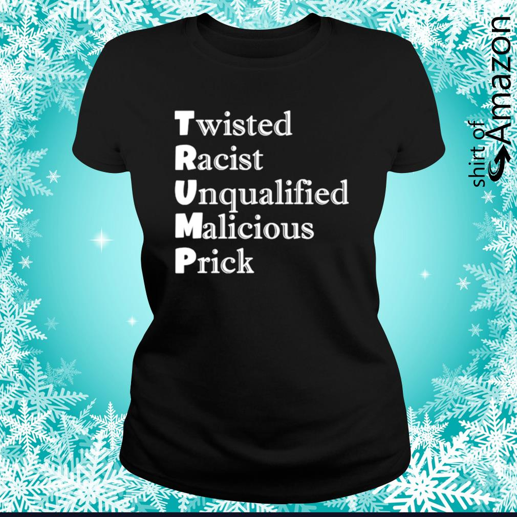 Trump Twisted Racist Unqualified Malicious Prick s ladies-tee