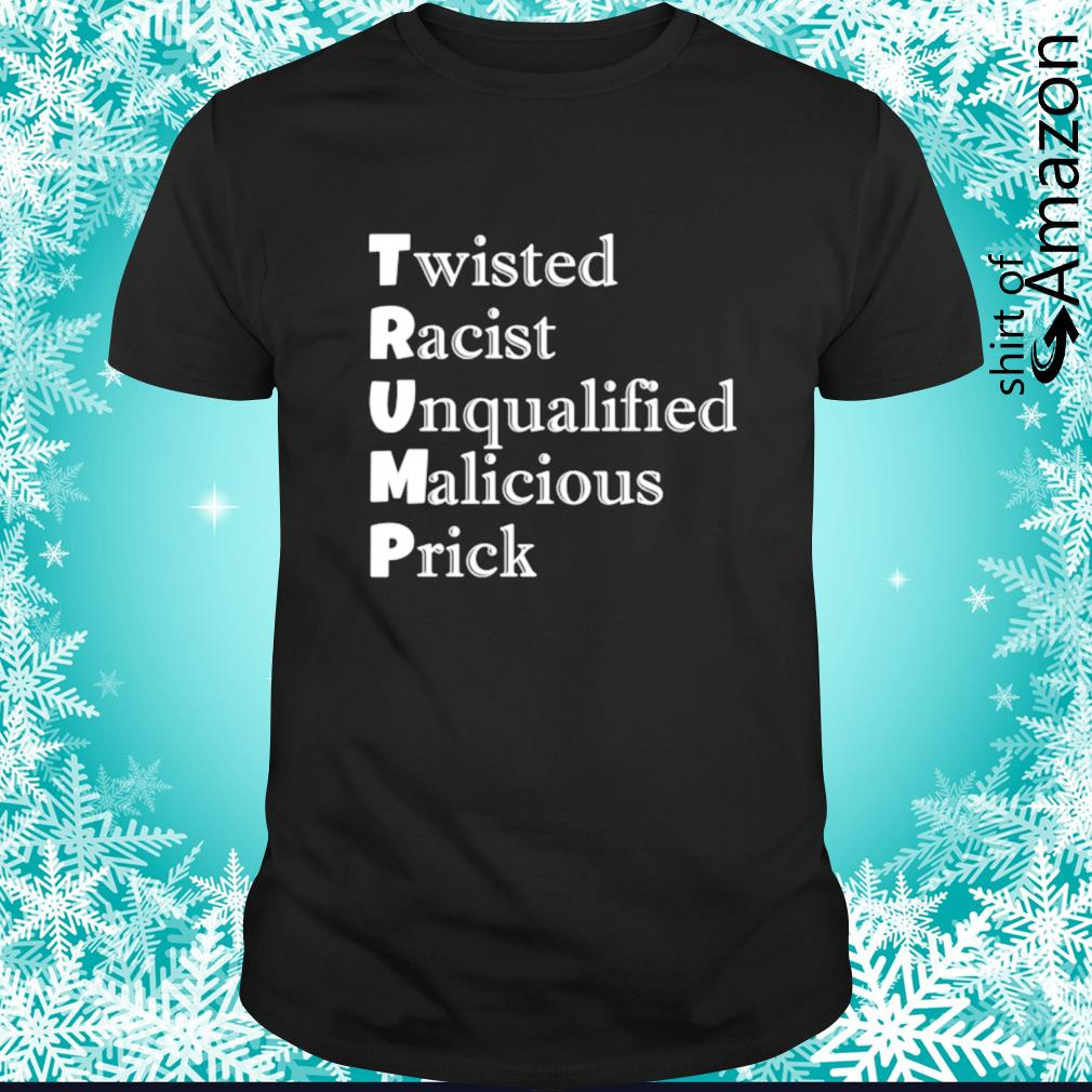 Trump Twisted Racist Unqualified Malicious Prick shirt