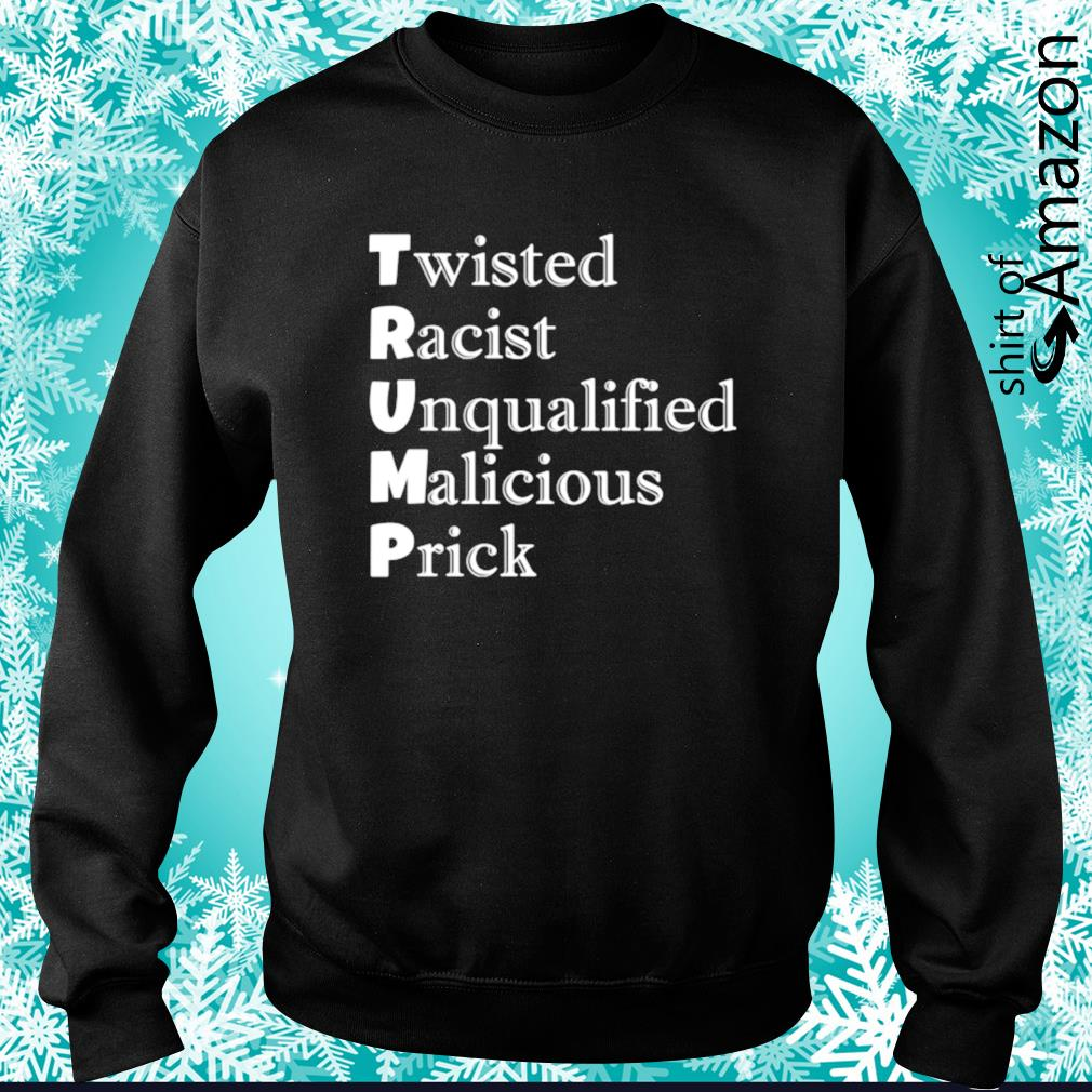 Trump Twisted Racist Unqualified Malicious Prick s sweater