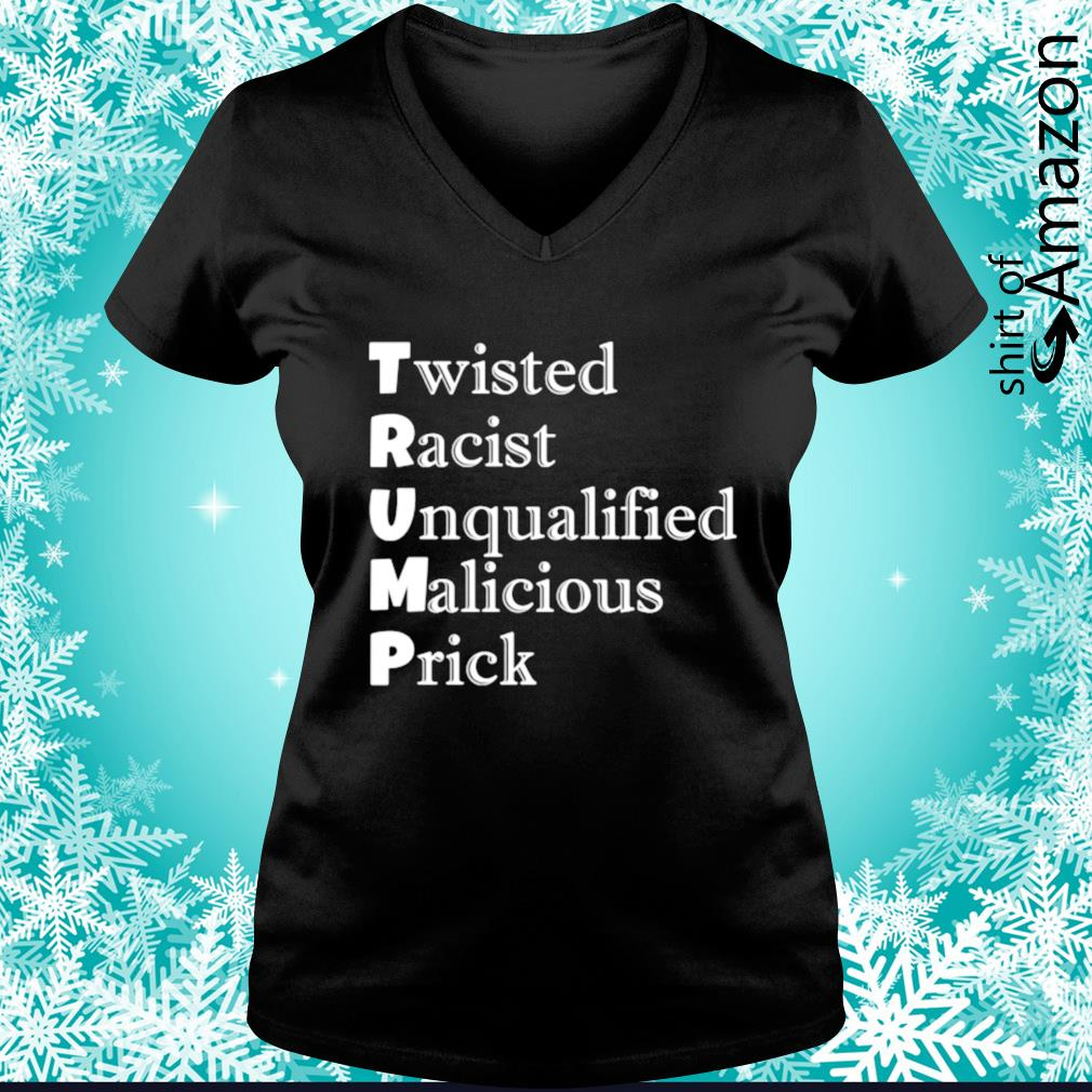 Trump Twisted Racist Unqualified Malicious Prick s v-neck-t-shirt