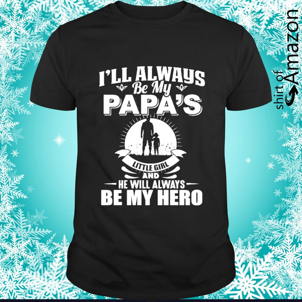 I'll always be my papa's little girl and he will always be my hero shirt