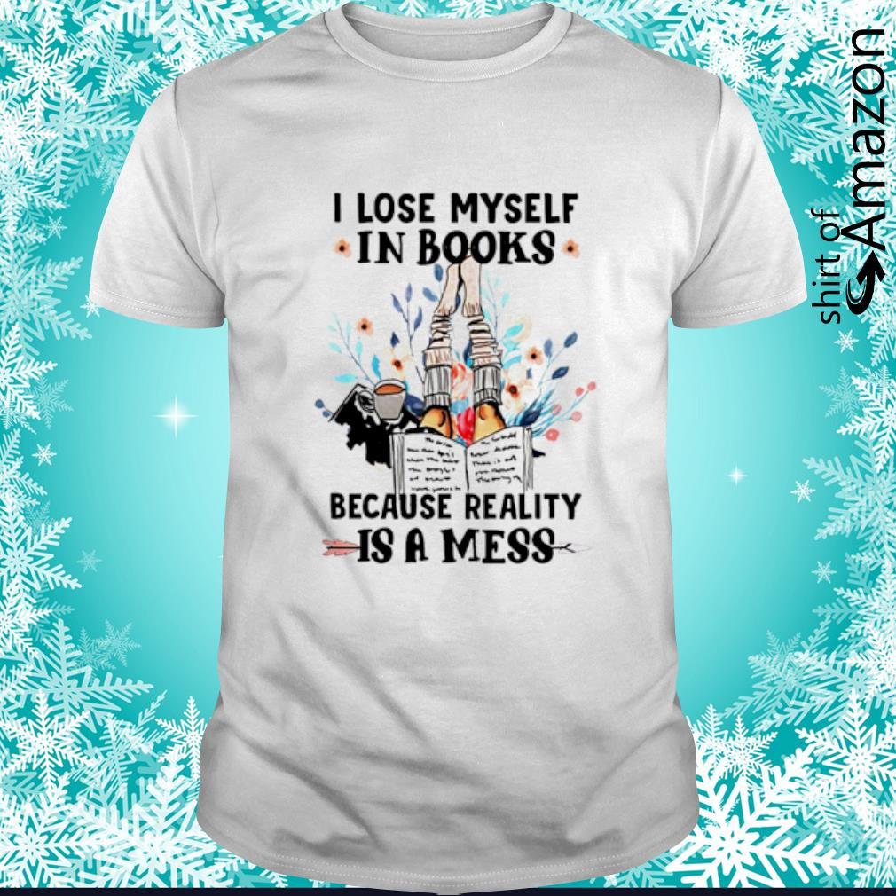 I lose myself in books because reality is a mess shirt