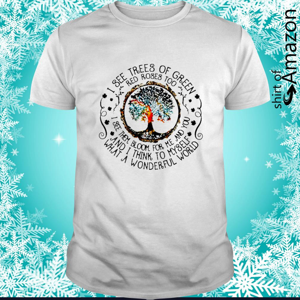I see trees of green red roses too see them bloom for me and you and I think to myself shirt