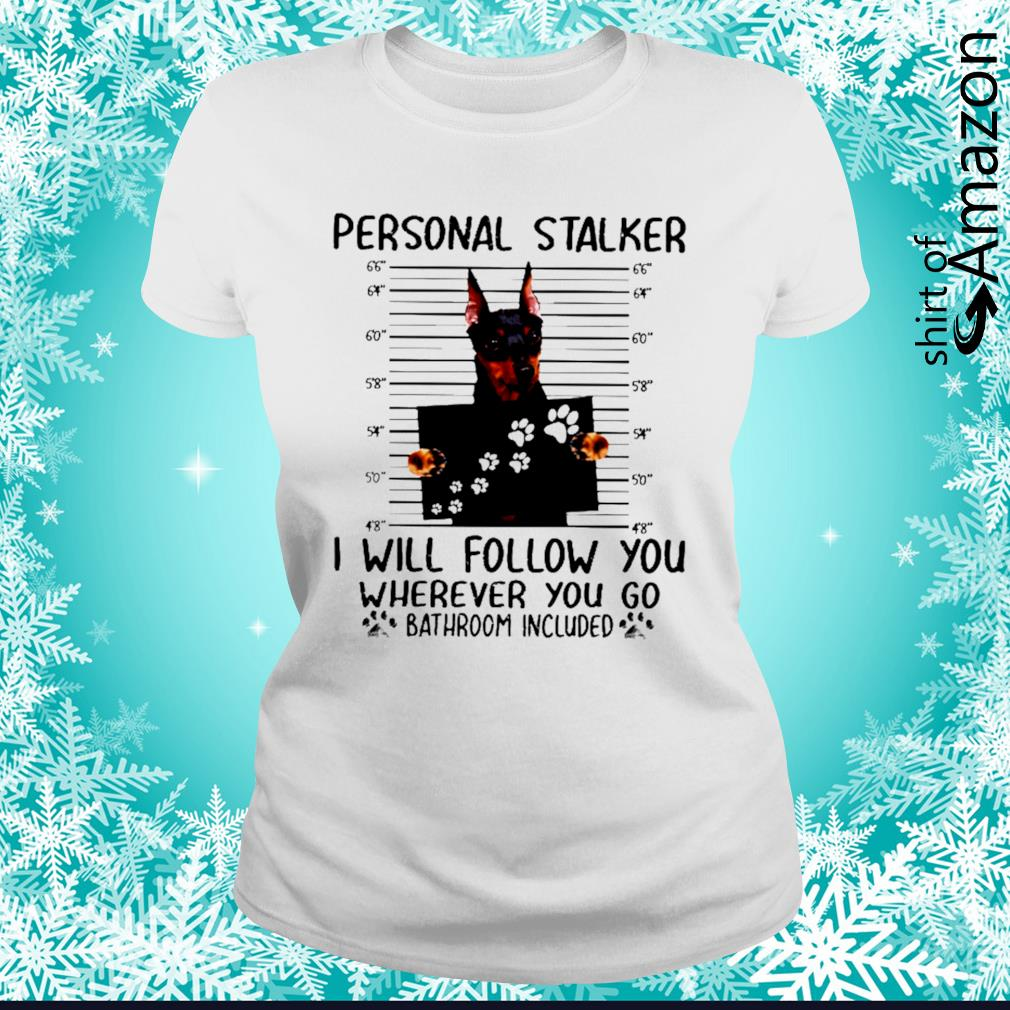 Miniature Pinscher Person stalker I will follow you wherever you go bathroom included s ladies-tee
