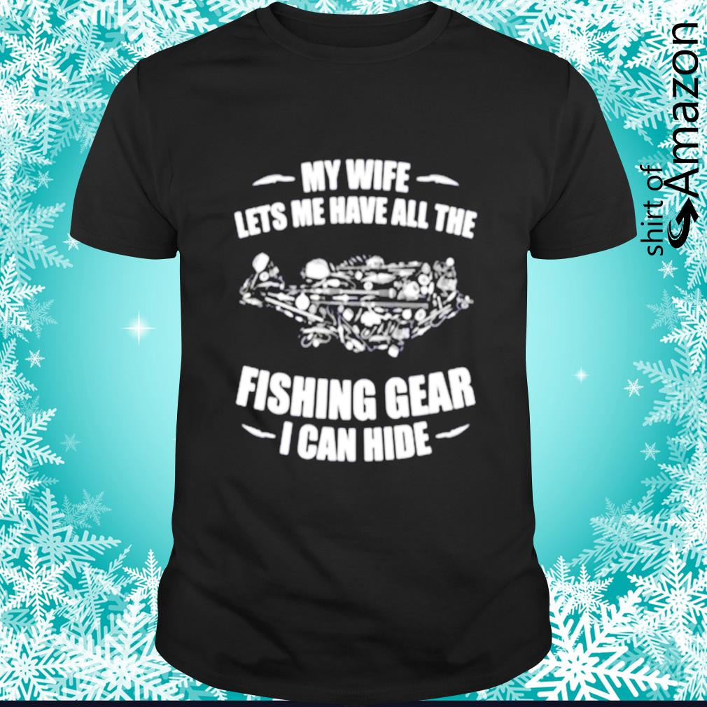 My wife lets me have all the fishing gear I can hide shirt