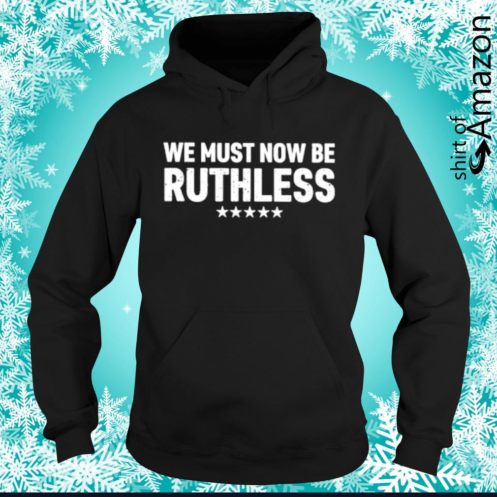 We must now be ruthless s hoodie