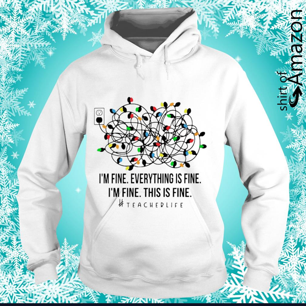 Christmas Lights I'm fine everything's fine I'm fine this is fine Teacher Life s hoodie